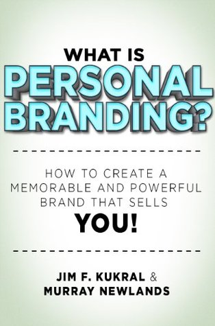 What Is Personal Branding How to Create a Memorable and Powerful Brand that Sells YOU! by Jim Kukral and Murray Newlands