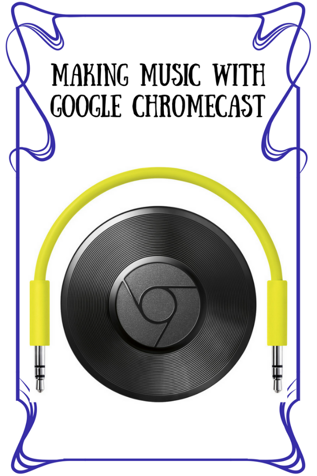 Making Music with Google Chromecast